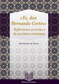´YO, DON HERNÁN CORTÉS´. REFLEXIONES EN TORNO A LA ESCRITURA CORTESIANA