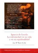 IGNACIO DE LOYOLA. LA ENFERMEDAD EN SU VIDA Y EN SU ESPIRITUALIDAD.