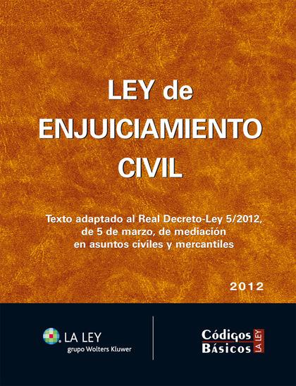 LEY DE ENJUICIAMIENTO CIVIL : TEXTO ADAPTADO AL REAL DECRETO-LEY 5-2012, DE 5 DE MARZO, DE MEDI
