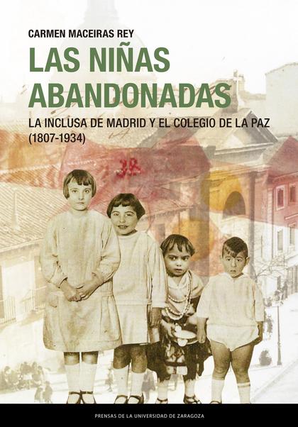 LAS NIÑAS ABANDONADAS. LA INCLUSA DE MADRID Y EL COLEGIO DE LA PAZ (1807 - 1934).