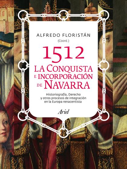 1512. LA CONQUISTA E INCORPORACIÓN DE NAVARRA. HISTORIOGRAFÍA, DERECHOY OTROS PROCESOS DE INTEG