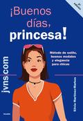 ¡BUENOS DÍAS, PRINCESA!: MÉTODO DE ESTILO, BUENOS MODALES Y ELEGANCIA PARA CHICAS