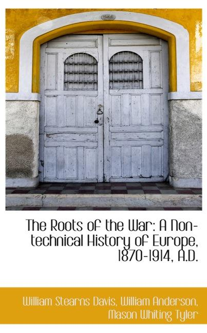 The Roots of the War: A Non-technical History of Europe, 1870-1914, A.D.