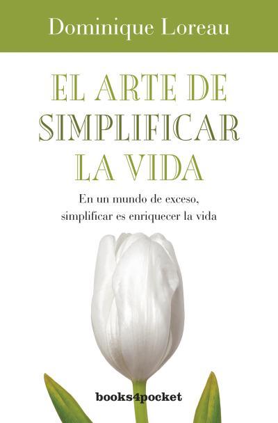 EL ARTE DE SIMPLIFICAR LA VIDA : EN UN MUNDO DE EXCESO, SIMPLIFICAR ES ENRIQUECER LA VIDA