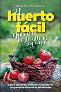 EL HUERTO FÁCIL. MANUAL DE HORTICULTURA EN CASA. CÓMO SEMBRAR, CULTIVAR Y RECOLECTAR TUS PROPIO