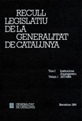 RECULL LEGISLATIU DE LA GENERALITAT DE CATALUNYA. TOM I. VOL. 1. INSTITUCIONS D´.