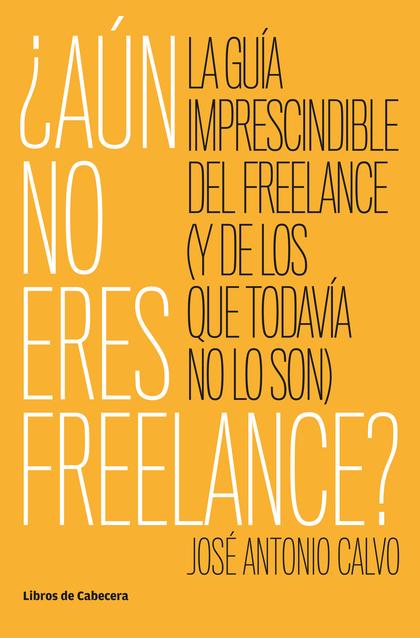 ¿AÚN NO ERES FREELANCE?. LA GUÍA IMPRESCINDIBLE DEL FREELANCE (Y DE LOS QUE TODAVÍA NO LO SON)