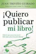 ¡QUIERO PUBLICAR MI LIBRO! : TODO LO QUE UN ESCRITOR NOVEL DEBE SABER SOBRE EL MUNDO EDITORIAL