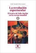LA REVOLUCIÓN ESPECTACULAR.. EL TEATRO DE VALLE-INCLÁN EN LA ESCENA ESPAÑOLA.