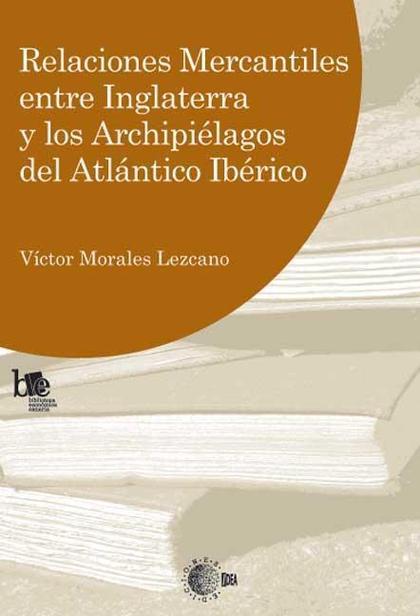 RELACIONES MERCANTILES ENTRE INGLATERRA Y LOS ARCHIPIÉLAGOS DEL ATLÁNTICO IBÉRICO : SU ESTRUCTU