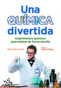 UNA QUÍMICA DIVERTIDA. EXPERIMENTOS QUÍMICOS PARA REALIZAR DE FORMA SENCILLA