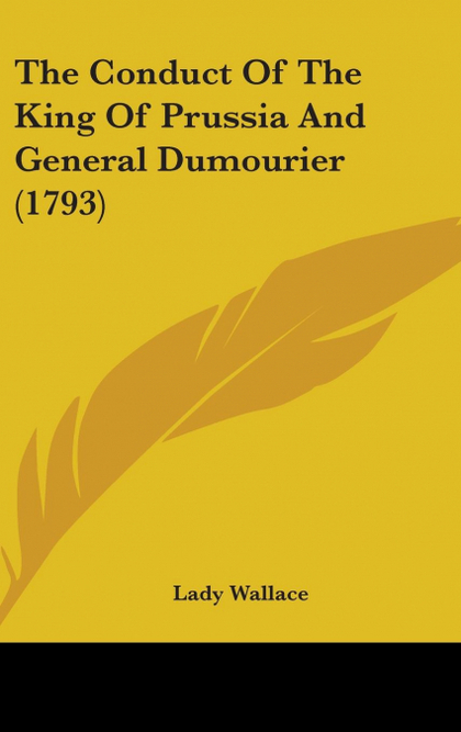 THE CONDUCT OF THE KING OF PRUSSIA AND GENERAL DUMOURIER (1793)