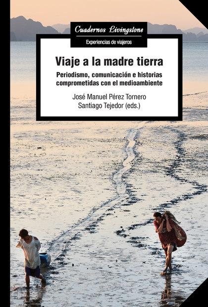 VIAJE A LA MADRE TIERRA. PERIODISMO, COMUNICACIÓN E HISTORIAS COMPROMETIDAS CON EL MEDIOAMBIENT