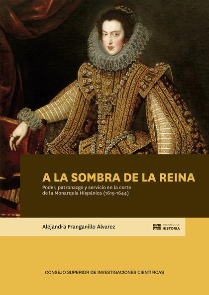 A LA SOMBRA DE LA REINA : PODER, PATRONAZGO Y SERVICIO EN LA CORTE DE LA MONARQU