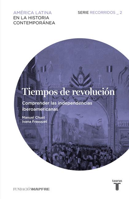 TIEMPOS DE REVOLUCIÓN 2 : COMPRENDER LAS INDEPENDENCIAS IBEROAMERICANAS : RECORRIDOS