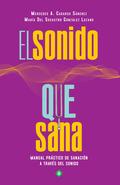 EL SONIDO QUE SANA. MANUAL PRÁCTICO DE SANACIÓN A TRAVÉS DEL SONIDO