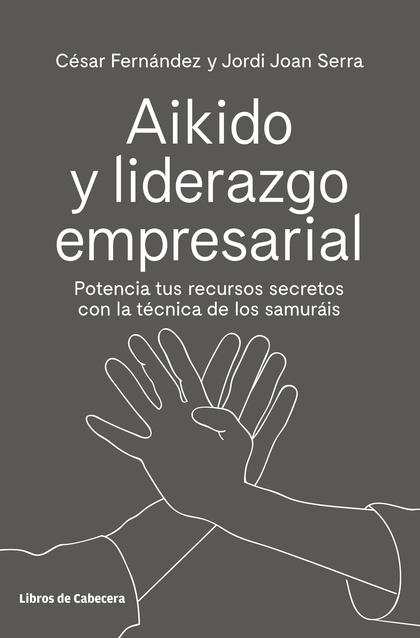 AIKIDO Y LIDERAZGO EMPRESARIAL. POTENCIA TUS RECURSOS SECRETOS CON LA TÉCNICA DE LOS SAMURÁIS