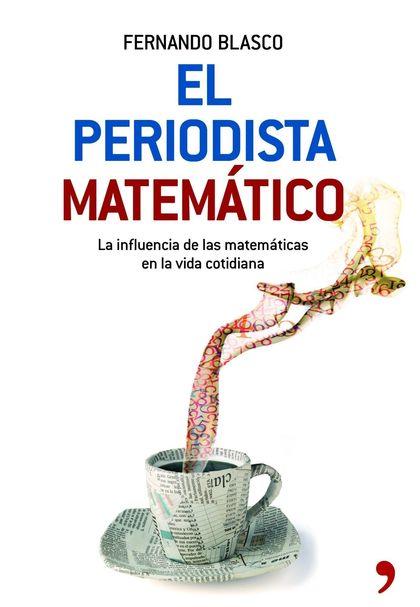 EL PERIODISTA MATEMÁTICO. UN LIBRO PARA RESPONDER A LA FRASE: ¿Y ESTO DE LAS MATEMÁTICAS PARA Q