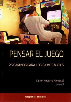 PENSAR EL JUEGO. 25 CAMINOS PARA LOS GAMES STUDIES