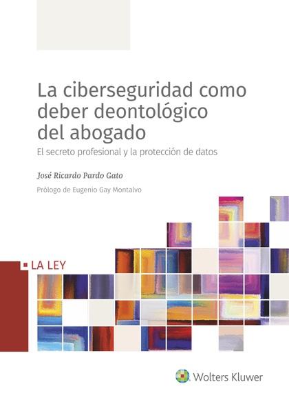 LA CIBERSEGURIDAD COMO DEBER DEONTOLÓGICO DEL ABOGADO. EL SECRETO PROFESIONAL Y LA PROTECCIÓN D