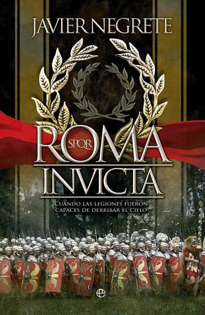 ROMA INVICTA : CUANDO LAS LEGIONES FUERON CAPACES DE DERRIBAR EL CIELO