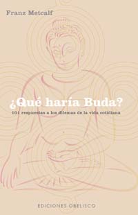 ¿QUÉ HARÍA BUDA?: 101 RESPUETAS A LOS DILEMAS DE LA VIDA COTIDIANA