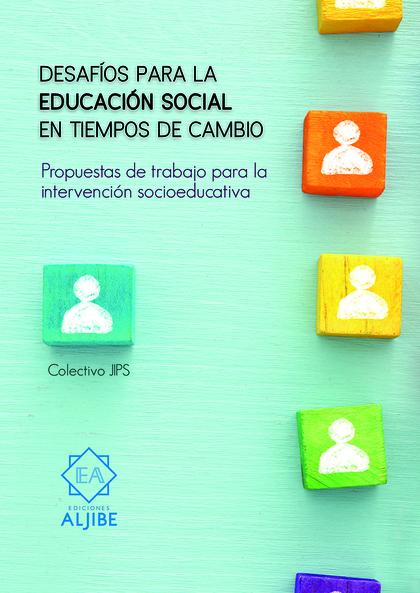 DESAFÍOS PARA LA EDUCACIÓN SOCIAL EN TIEMPOS DE CAMBIO. PROPUESTAS DE TRABAJO PARA LA INTERVENC