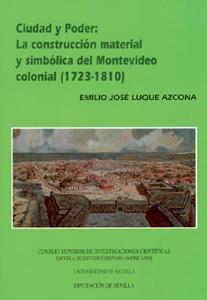 CIUDAD Y PODER: LA CONSTRUCCIÓN MATERIAL Y SIMBÓLICA DEL MONTEVIDEO COLONIAL (1723-1810)