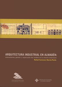 ARQUITECTURA INDUSTRIAL EN ALMADÉN: ANTECEDENTES, GÉNESIS Y REPERCUSIÓN DEL MODELO EN LA MINERÍ