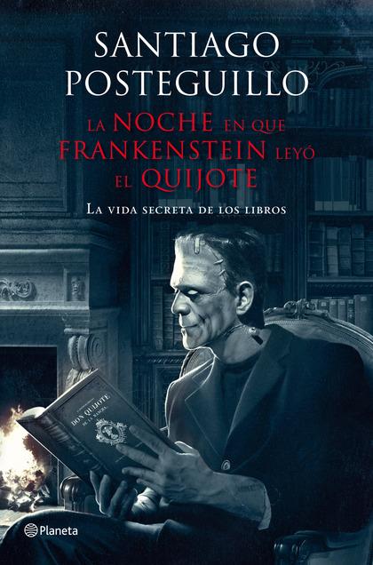LA NOCHE EN QUE FRANKENSTEIN LEYÓ EL QUIJOTE : LA VIDA SECRETA DE LOS LIBROS