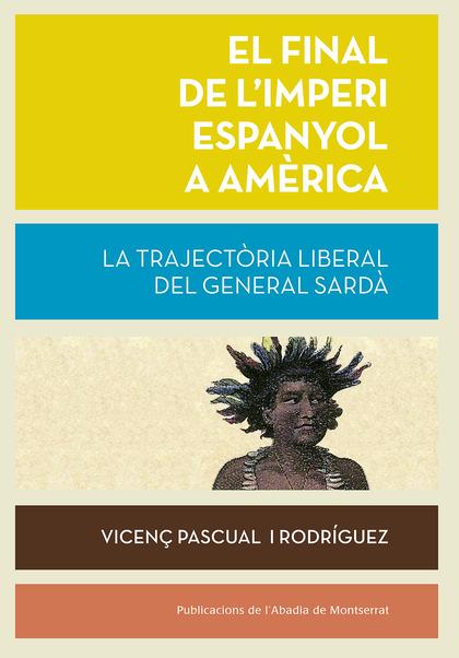 EL FINAL DE L´IMPERI ESPANYOL A AMÈRICA. LA TRAJECTÒRIA LIBERAL DEL GENERAL SARDÀ