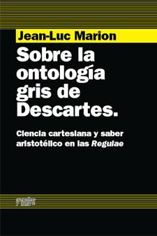 SOBRE LA ONTOLOGÍA GRIS DE DESCARTES : CIENCIA CARTESIANA Y SABER ARISTOTÉLICO EN LAS REGULAE
