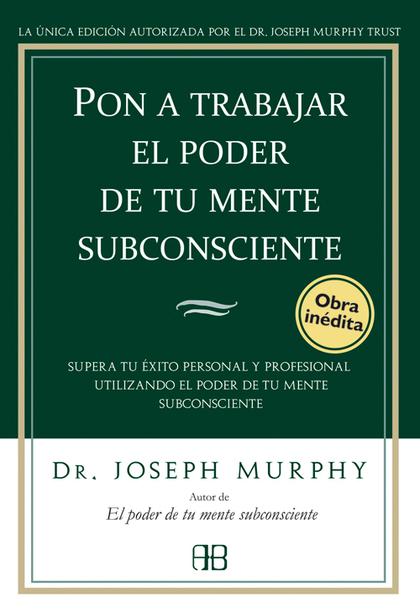 PON A TRABAJAR EL PODER DE TU MENTE SUBCONSCIENTE : SUPERA TU ÉXITO PERSONAL Y PROFESIONAL UTIL
