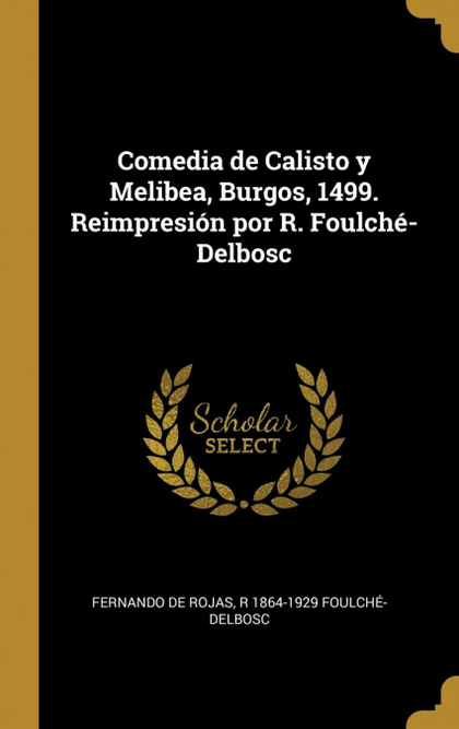 COMEDIA DE CALISTO Y MELIBEA, BURGOS, 1499. REIMPRESIÓN POR R. FOULCHÉ-DELBOSC.