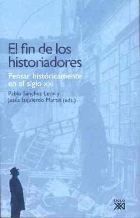 EL FIN DE LOS HISTORIADORES : PENSAR HISTÓRICAMENTE EN EL SIGLO XXI