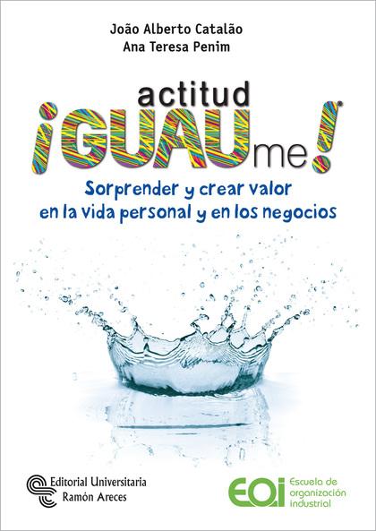 ¡ACTITUD GUAME!. SORPRENDER Y CREAR VALOR EN LA VIDA PERSONAL Y EN LOS NEGOCIOS