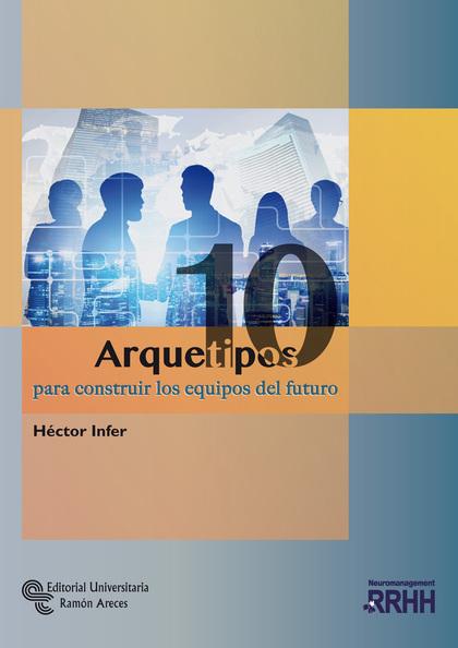 10 ARQUETIPOS PARA CONSTRUIR LOS EQUIPOS DEL FUTURO