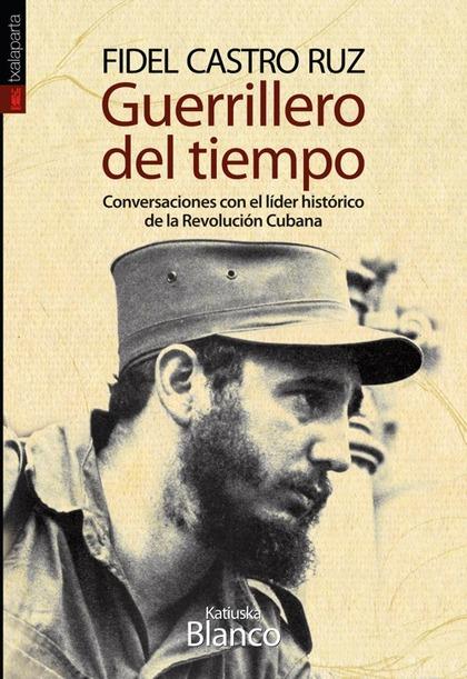 GUERRILLERO DEL TIEMPO : CONVERSACIONES CON EL LÍDER HISTÓRICO DE LA REVOLUCIÓN CUBANA