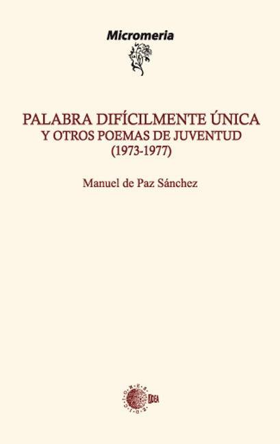 PALABRA DIFÍCILMENTE ÚNICA Y OTROS POEMAS DE JUVENTUD (1973-1977)