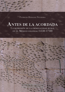 ANTES DE LA ACORDADA : LA REPRESIÓN DE LA CRIMINALIDAD RURAL EN EL MÉXICO COLONIAL, 1550-1750