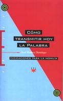 CÓMO TRANSMITIR HOY LA PALABRA : INDICACIONES PARA UNA HOMILÍA