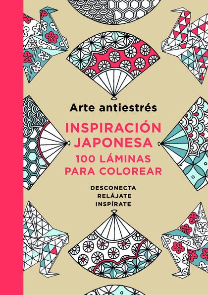 ARTE ANTIESTRÉS: INSPIRACIÓN JAPONESA. 100 LÁMINAS PARA COLOREAR.