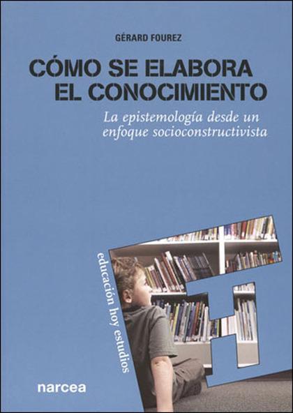 CÓMO SE ELABORA EL CONOCIMIENTO : LA EPISTEMOLOGÍA DESDE UN ENFOQUE SOCIOCONSTRUCTIVISTA