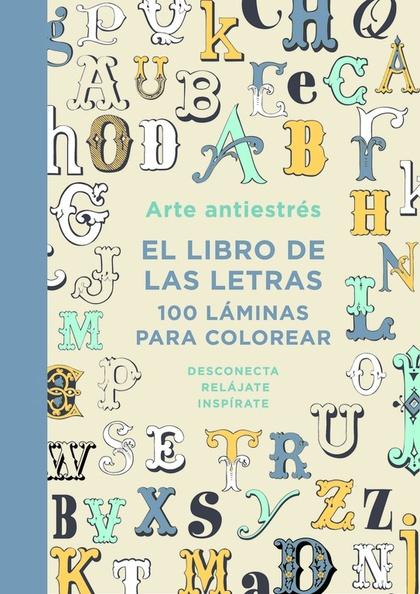 ARTE ANTIESTRÉS: EL LIBRO DE LAS LETRAS. 100 LÁMINAS PARA COLOREAR.