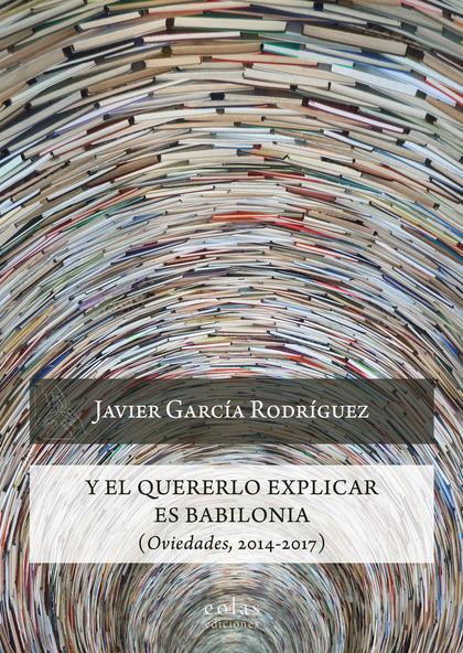 Y EL QUERERLO EXPLICAR ES BABILONIA                                             (OVIEDADES, 201