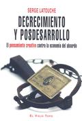 DECRECIMIENTO Y POSDESARROLLO : EL PENSAMIENTO CREATIVO CONTRA LA ECONOMÍA DEL ABSURDO