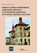 ESPAÑA EN ÁFRICA SUBSAHARIANA : LEGISLACIÓN EDUCATIVA Y ACULTURACIÓN COLONIALES EN LA GUINEA ES