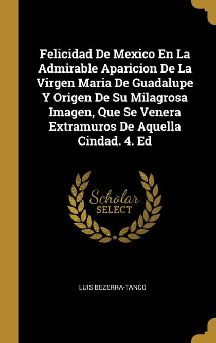 FELICIDAD DE MEXICO EN LA ADMIRABLE APARICION DE LA VIRGEN MARIA DE GUADALUPE Y