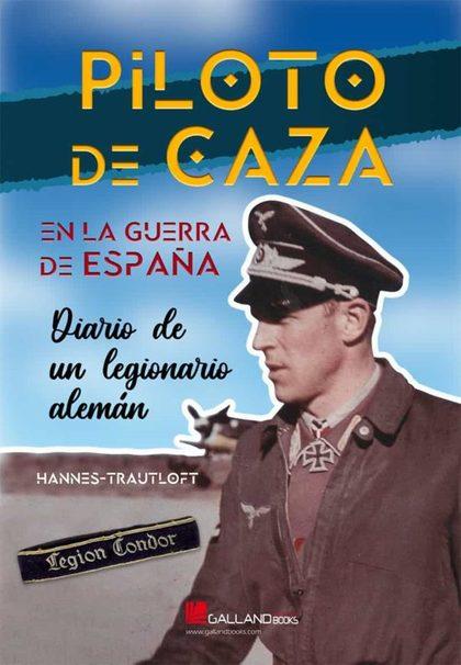 PILOTO DE CAZA EN LA GUERRA DE ESPAÑA. DIARIO DE UN LEGIONARIO ALEMÁN