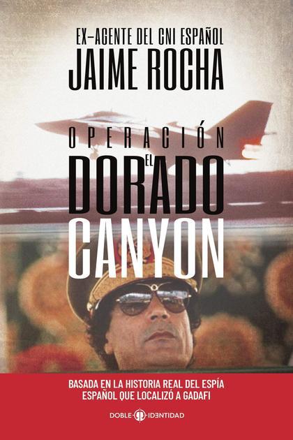 OPERACIÓN EL DORADO CANYON. BASADA EN LA HISTORIA REAL DEL ESPÍA ESPAÑOL QUE LOCALIZÓ A GADAFI